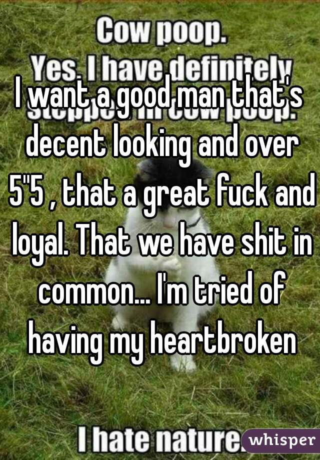 "I want a good man that's decent looking and over 5""5 , that a great fuck and loyal. That we have shit in common... I'm tried of having my heartbroken"