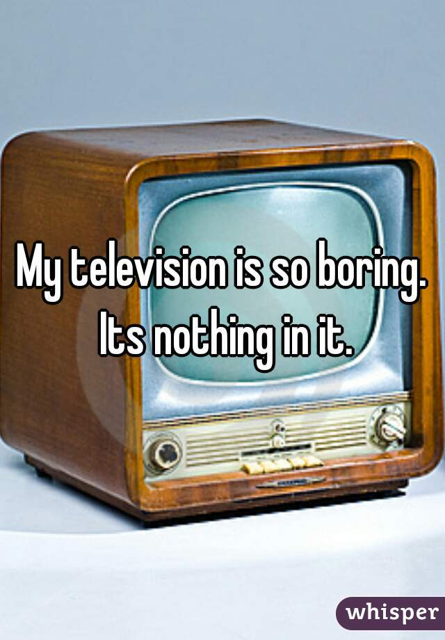 My television is so boring. Its nothing in it.