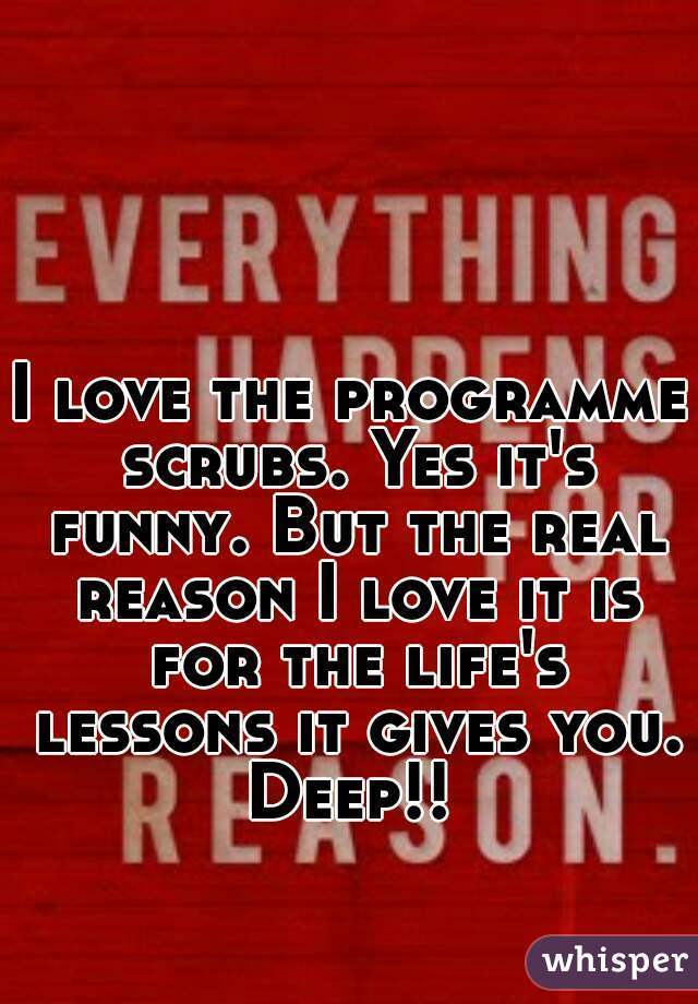 I love the programme scrubs. Yes it's funny. But the real reason I love it is for the life's lessons it gives you. Deep!!