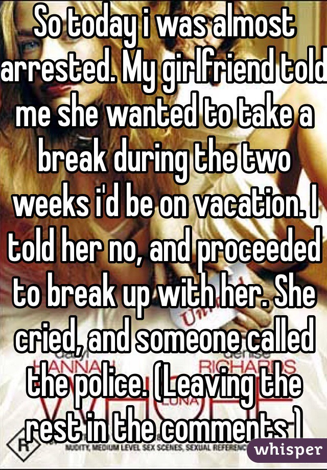 So today i was almost arrested. My girlfriend told me she wanted to take a break during the two weeks i'd be on vacation. I told her no, and proceeded to break up with her. She cried, and someone called the police. (Leaving the rest in the comments )