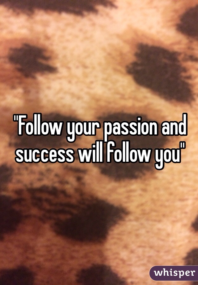 """""""Follow your passion and success will follow you"""""""