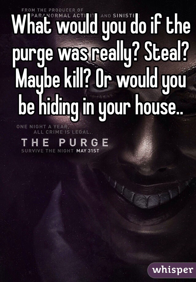 What would you do if the purge was really? Steal? Maybe kill? Or would you be hiding in your house..