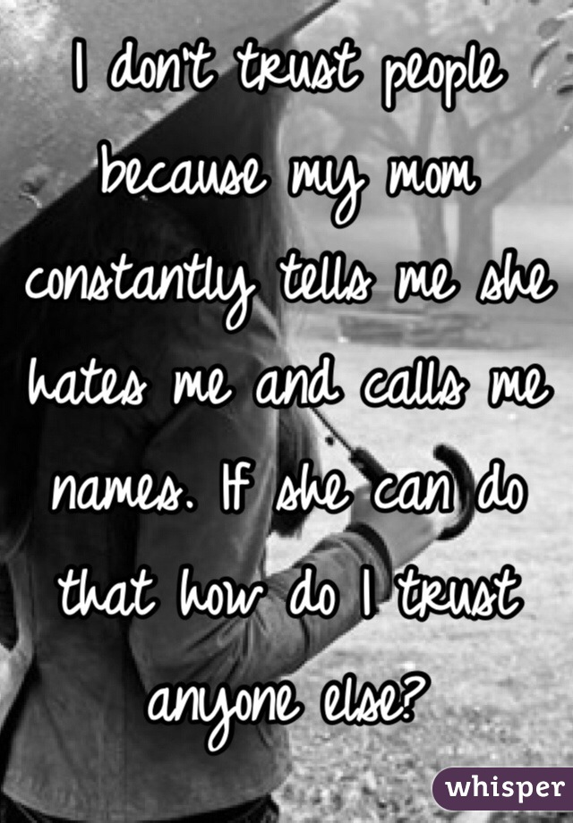 I don't trust people because my mom constantly tells me she hates me and calls me names. If she can do that how do I trust anyone else?