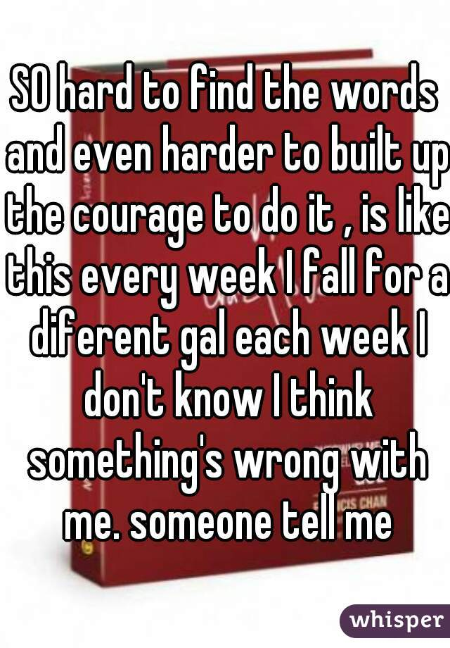 SO hard to find the words and even harder to built up the courage to do it , is like this every week I fall for a diferent gal each week I don't know I think something's wrong with me. someone tell me