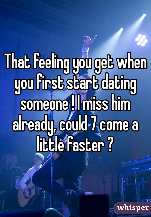 That feeling you get when you first start dating someone ! I miss him already, could 7 come a little faster ?