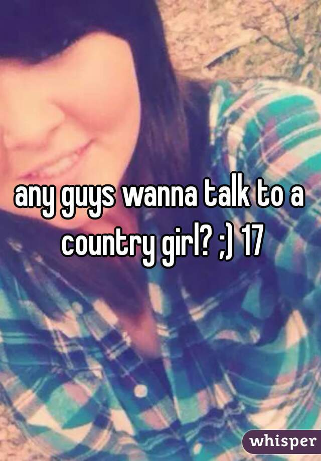 any guys wanna talk to a country girl? ;) 17