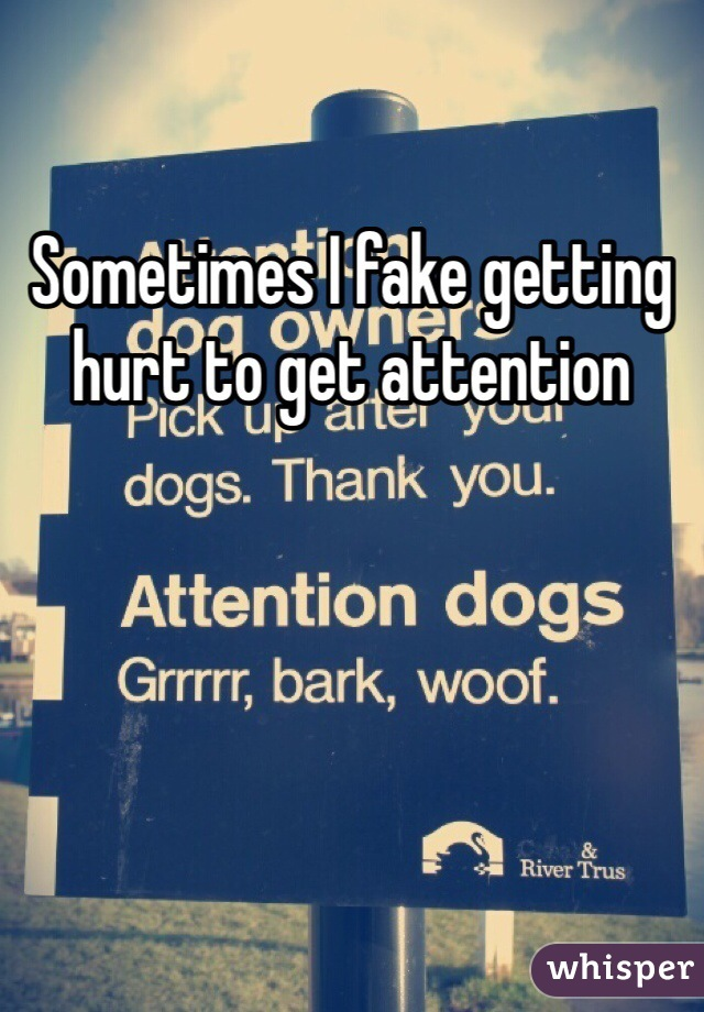 Sometimes I fake getting hurt to get attention