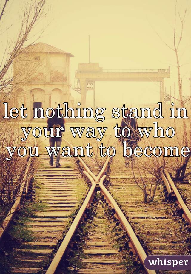 let nothing stand in your way to who you want to become