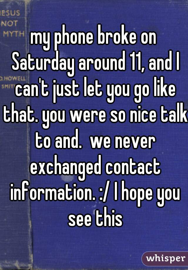 my phone broke on Saturday around 11, and I can't just let you go like that. you were so nice talk to and.  we never exchanged contact information. :/ I hope you see this