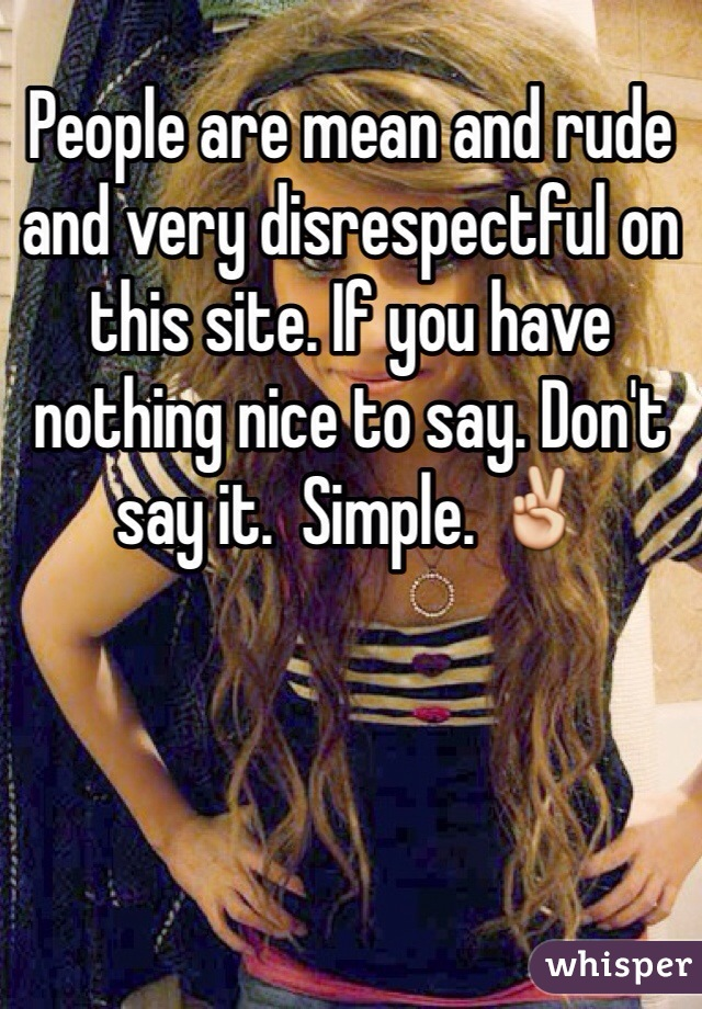 People are mean and rude and very disrespectful on this site. If you have nothing nice to say. Don't say it.  Simple. ✌️