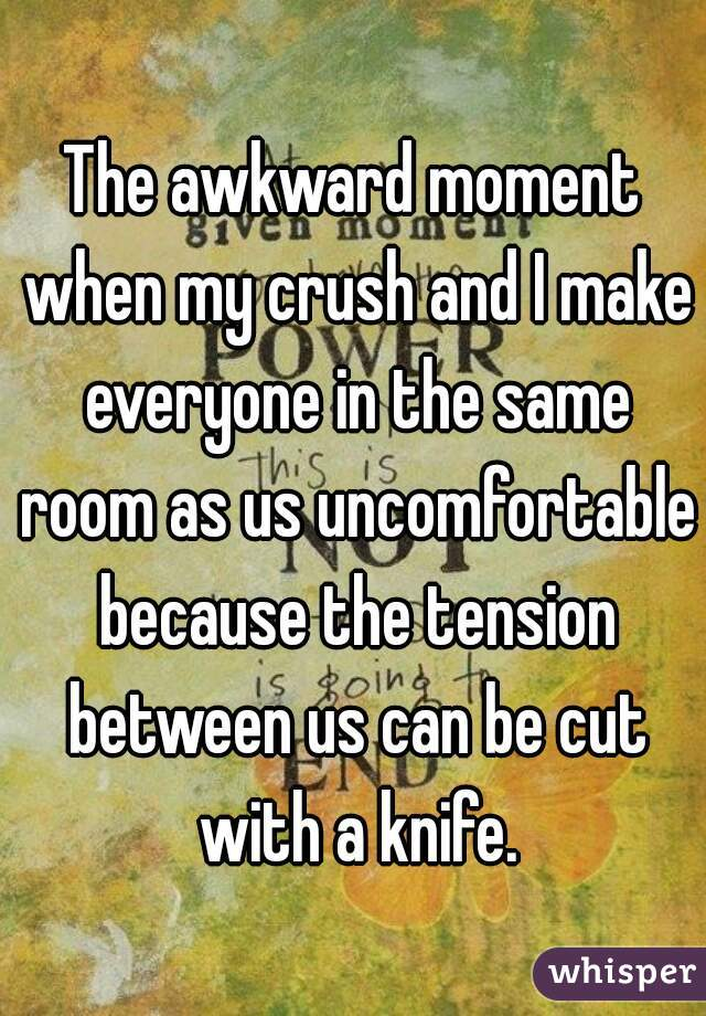 The awkward moment when my crush and I make everyone in the same room as us uncomfortable because the tension between us can be cut with a knife.