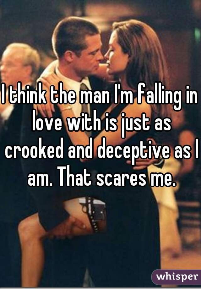 I think the man I'm falling in love with is just as crooked and deceptive as I am. That scares me.