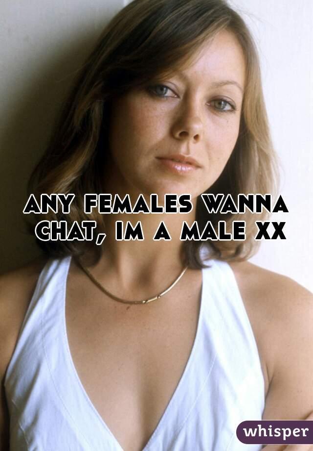 any females wanna chat, im a male xx
