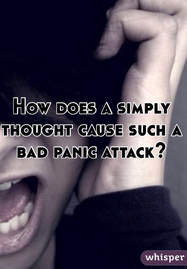How does a simply thought cause such a bad panic attack?