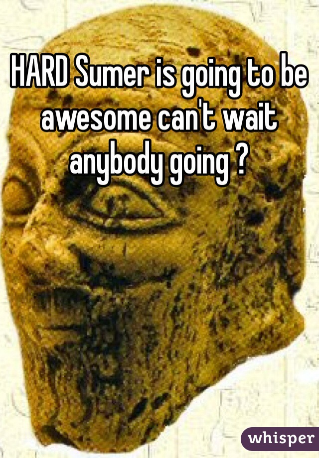 HARD Sumer is going to be awesome can't wait anybody going ?