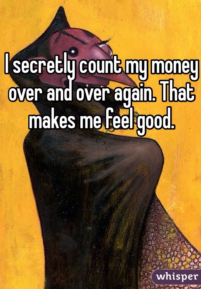 I secretly count my money over and over again. That makes me feel good.