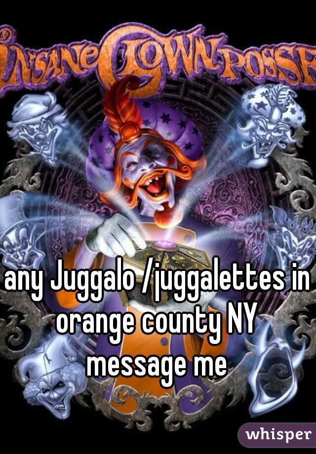 any Juggalo /juggalettes in orange county NY  message me