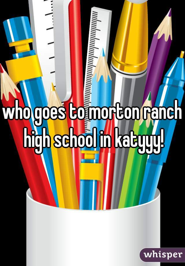 who goes to morton ranch high school in katyyy!