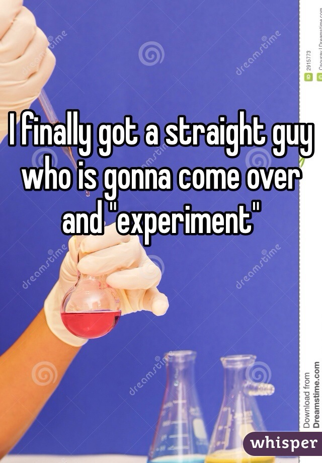 """I finally got a straight guy who is gonna come over and """"experiment"""""""