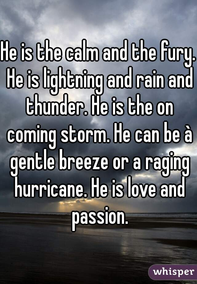 He is the calm and the fury. He is lightning and rain and thunder. He is the on coming storm. He can be à gentle breeze or a raging hurricane. He is love and passion.