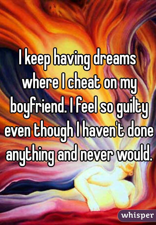 I keep having dreams where I cheat on my boyfriend. I feel so guilty even though I haven't done anything and never would.