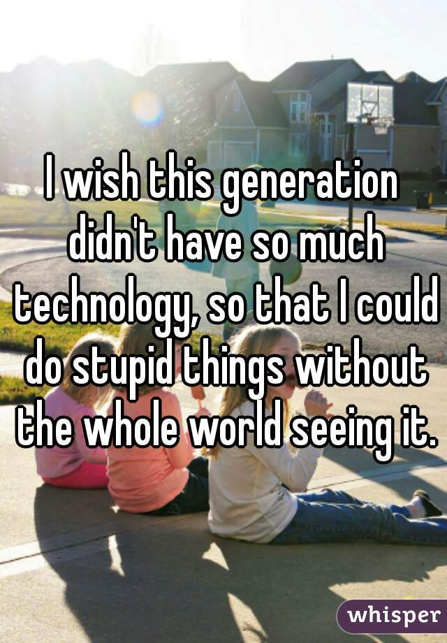 I wish this generation didn't have so much technology, so that I could do stupid things without the whole world seeing it.