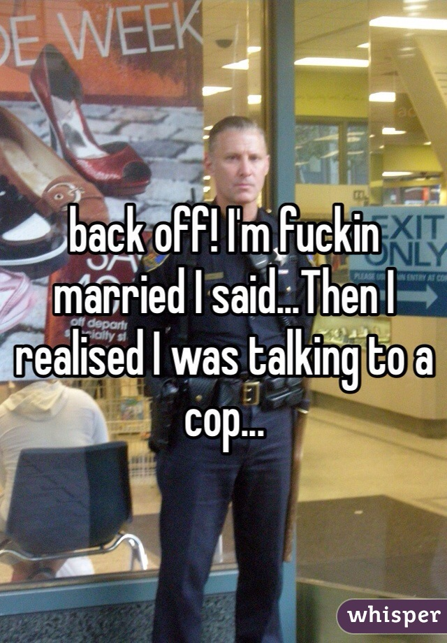 back off! I'm fuckin married I said...Then I realised I was talking to a cop...