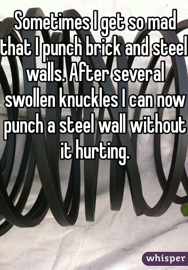 Sometimes I get so mad that I punch brick and steel walls. After several swollen knuckles I can now punch a steel wall without it hurting.