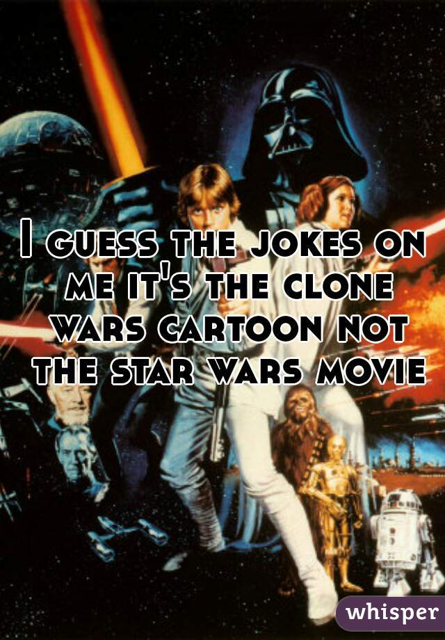 I guess the jokes on me it's the clone wars cartoon not the star wars movie