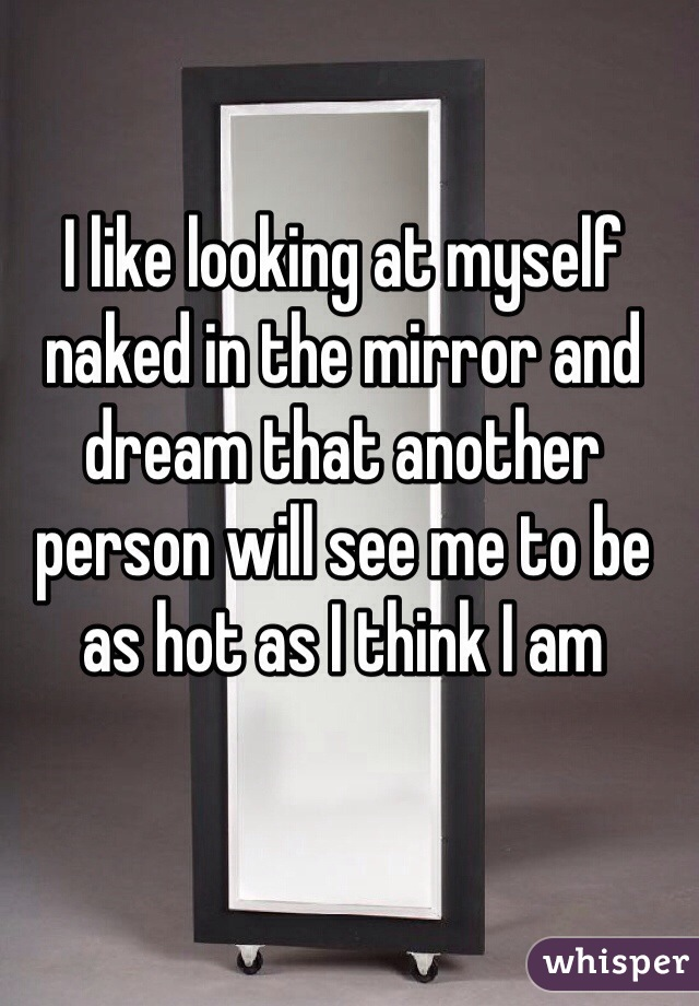 I like looking at myself naked in the mirror and dream that another person will see me to be as hot as I think I am