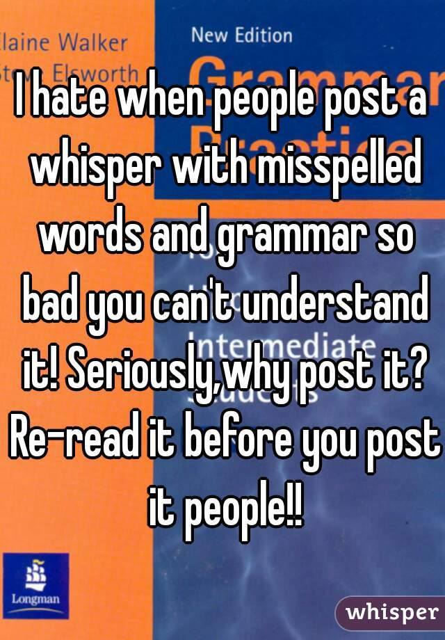 I hate when people post a whisper with misspelled words and grammar so bad you can't understand it! Seriously,why post it? Re-read it before you post it people!!