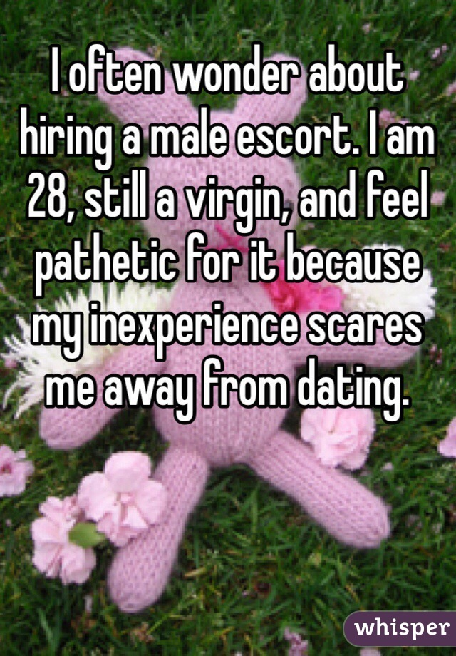 I often wonder about hiring a male escort. I am 28, still a virgin, and feel pathetic for it because my inexperience scares me away from dating.