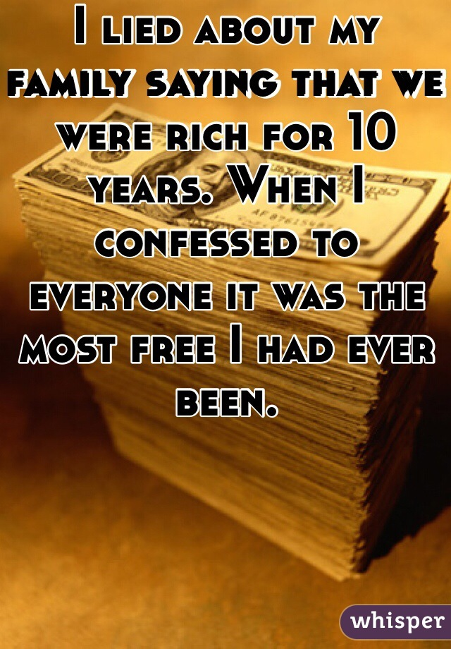 I lied about my family saying that we were rich for 10 years. When I confessed to everyone it was the most free I had ever been.