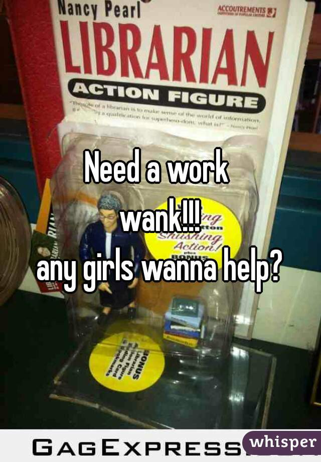 Need a work  wank!!! any girls wanna help?