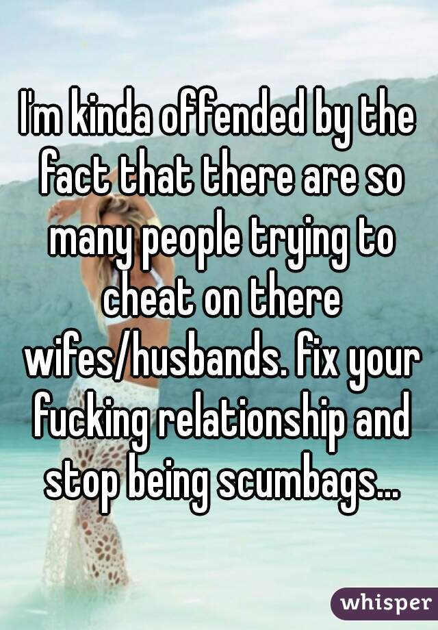 I'm kinda offended by the fact that there are so many people trying to cheat on there wifes/husbands. fix your fucking relationship and stop being scumbags...