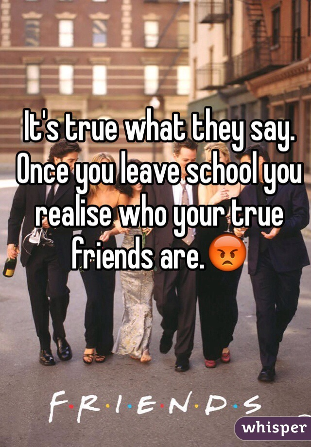 It's true what they say. Once you leave school you realise who your true friends are.😡