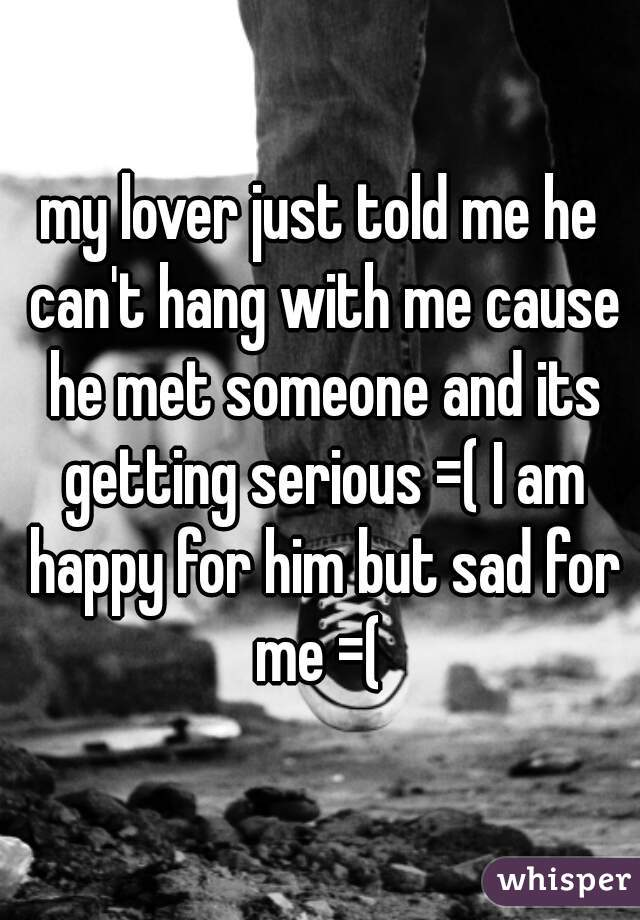 my lover just told me he can't hang with me cause he met someone and its getting serious =( I am happy for him but sad for me =(