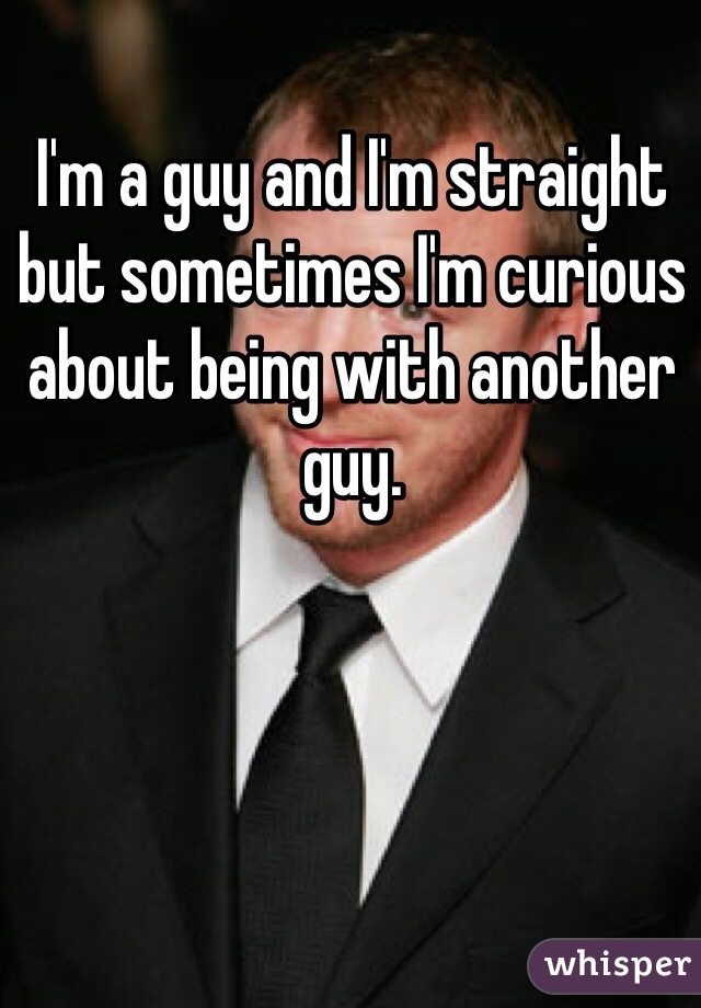 I'm a guy and I'm straight but sometimes I'm curious about being with another guy.