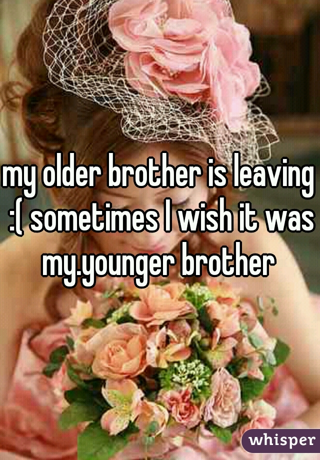 my older brother is leaving :( sometimes I wish it was my.younger brother