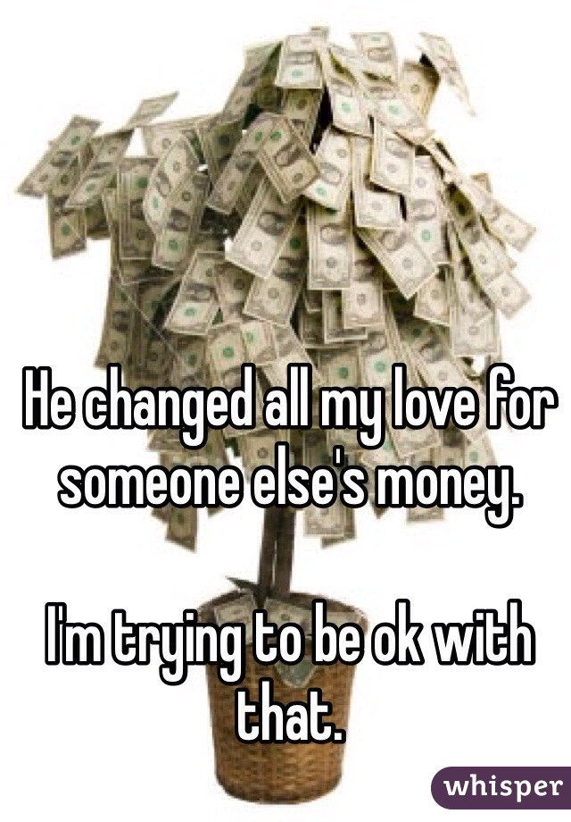 He changed all my love for someone else's money.   I'm trying to be ok with that.
