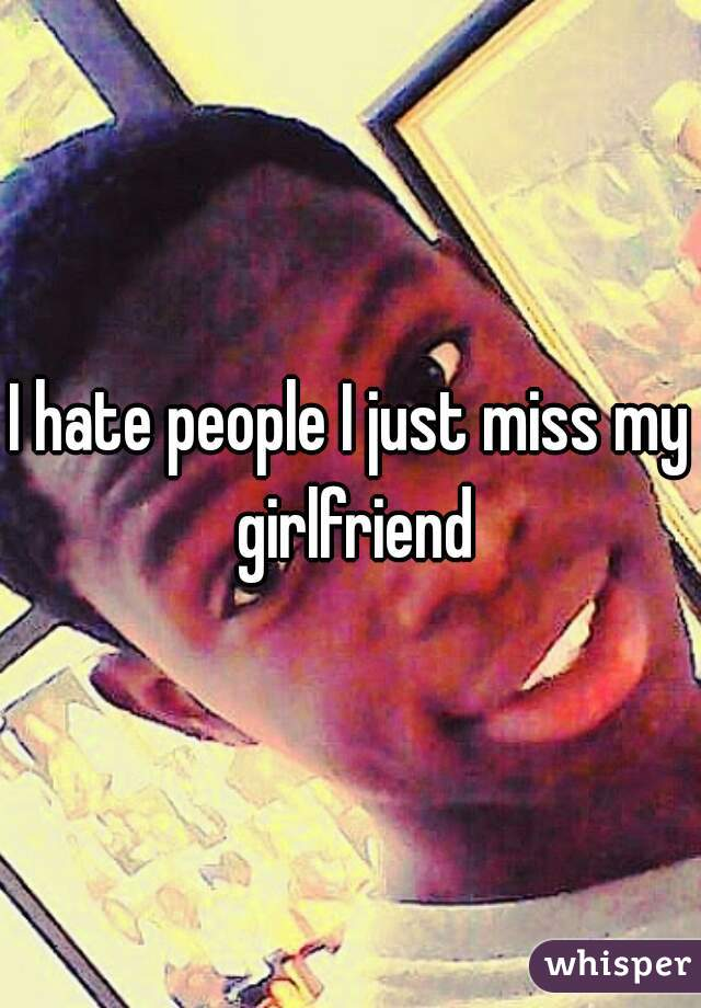 I hate people I just miss my girlfriend