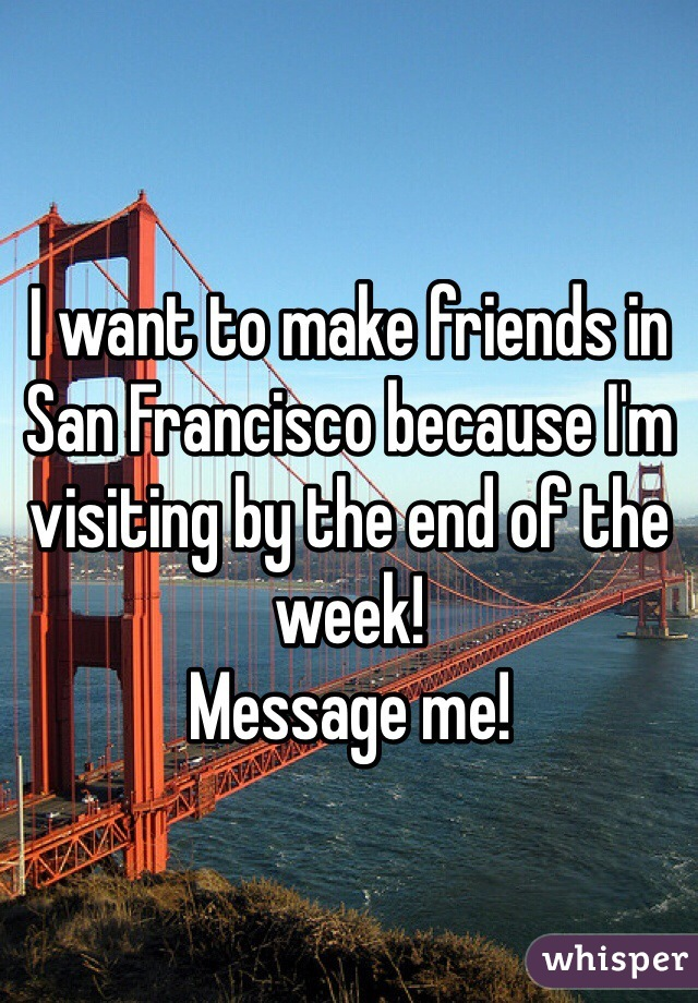 I want to make friends in San Francisco because I'm visiting by the end of the week! Message me!