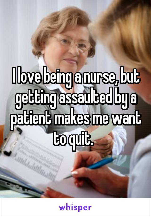 I love being a nurse, but getting assaulted by a patient makes me want to quit.