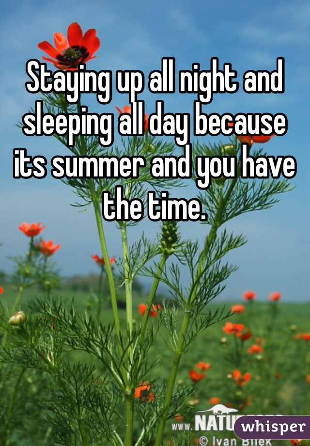 Staying up all night and sleeping all day because its summer and you have the time.