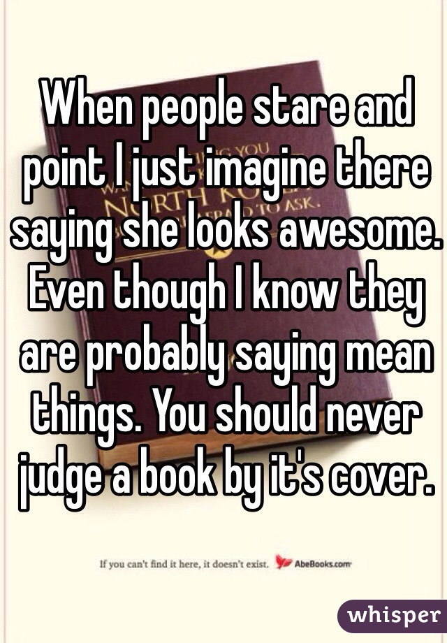 When people stare and point I just imagine there saying she looks awesome. Even though I know they are probably saying mean things. You should never judge a book by it's cover.
