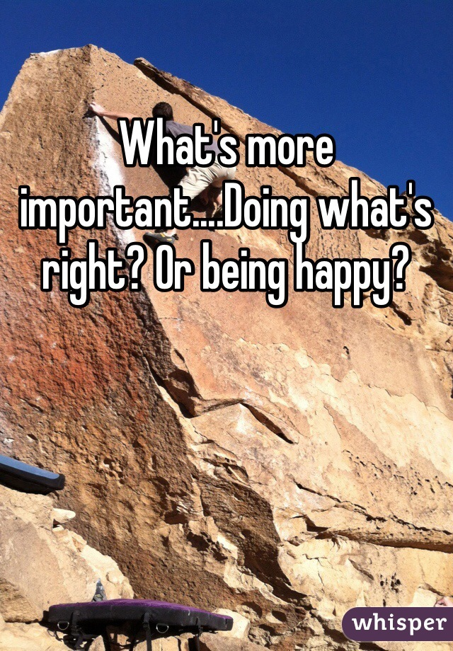 What's more important....Doing what's right? Or being happy?