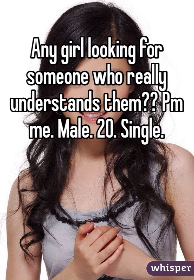 Any girl looking for someone who really understands them?? Pm me. Male. 20. Single.