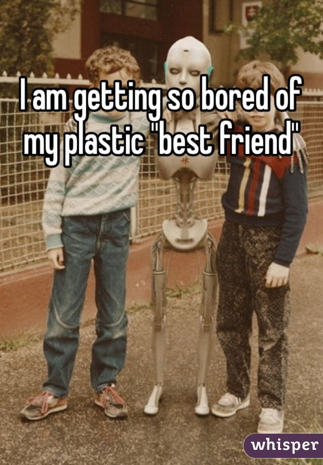 I am getting so bored of my plastic ''best friend''