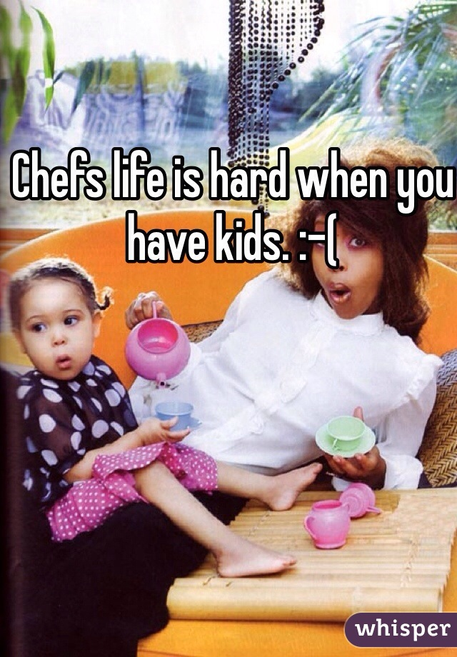 Chefs life is hard when you have kids. :-(