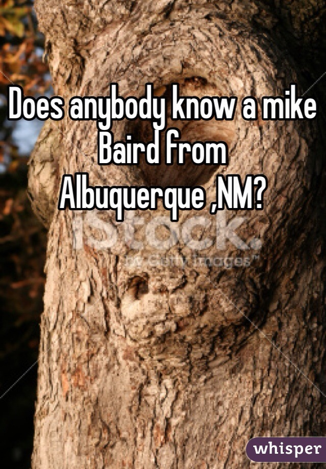 Does anybody know a mike Baird from Albuquerque ,NM?